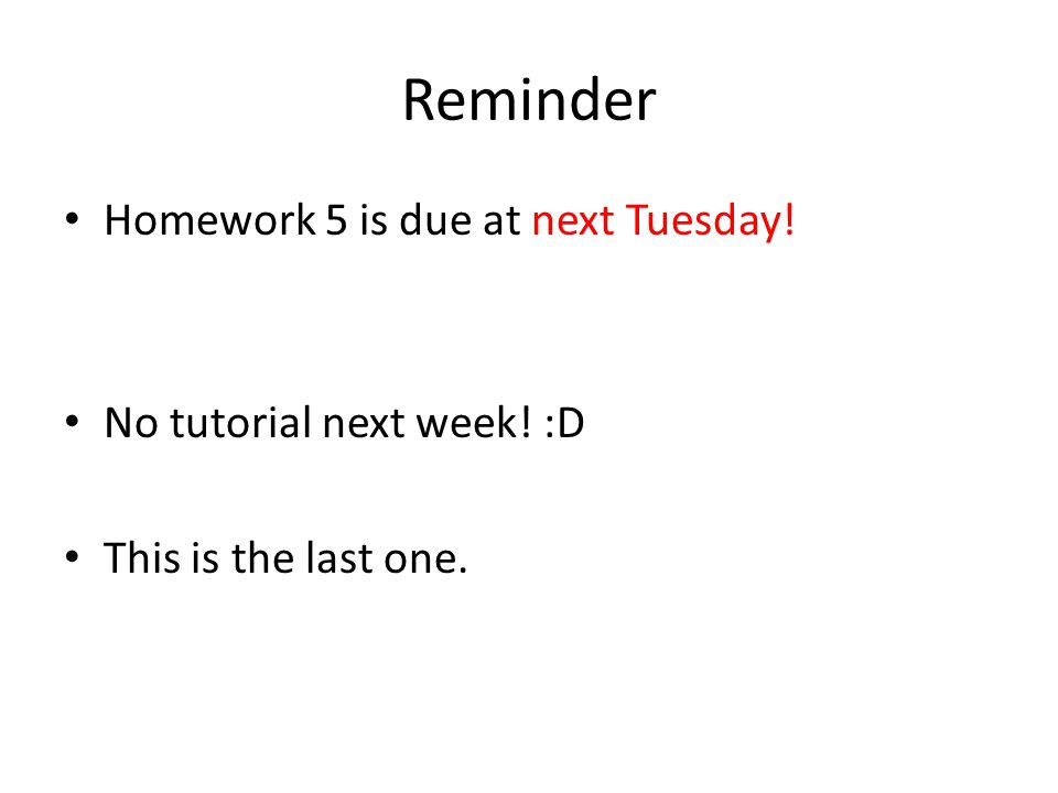 Reminder Homework 5 is due at next Tuesday! No tutorial next week! :D