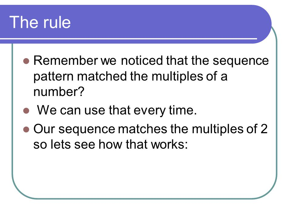 The rule Remember we noticed that the sequence pattern matched the multiples of a number We can use that every time.