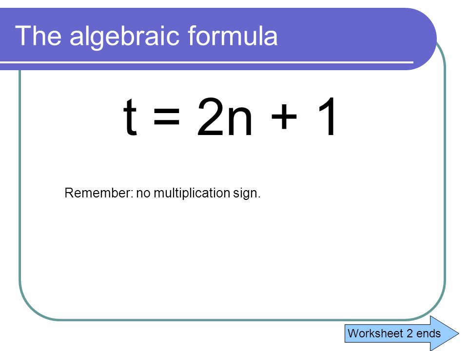 t = 2n + 1 The algebraic formula Remember: no multiplication sign.