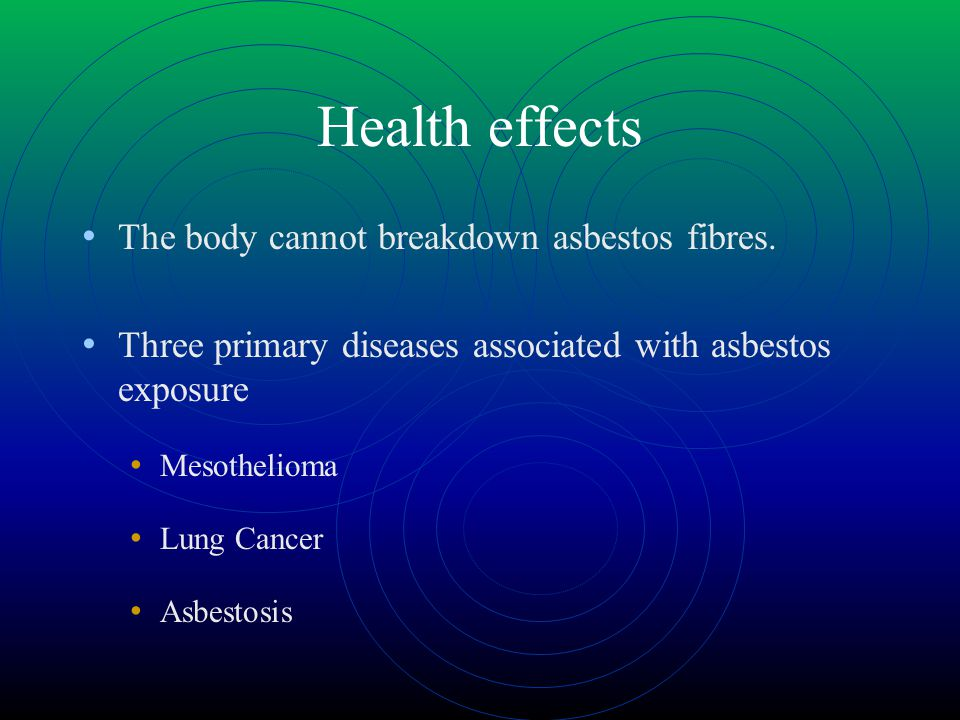 Health effects The body cannot breakdown asbestos fibres.