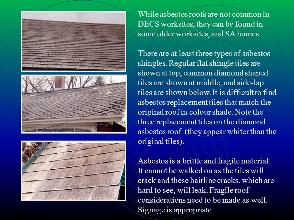While asbestos roofs are not common in DECS worksites, they can be found in some older worksites, and SA homes.