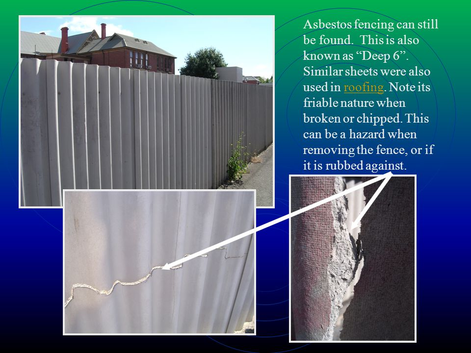Asbestos fencing can still be found. This is also known as Deep 6