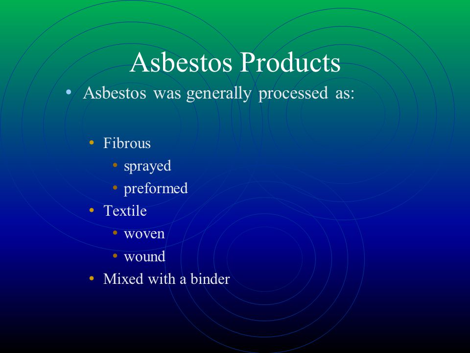 Asbestos Products Asbestos was generally processed as: Fibrous sprayed