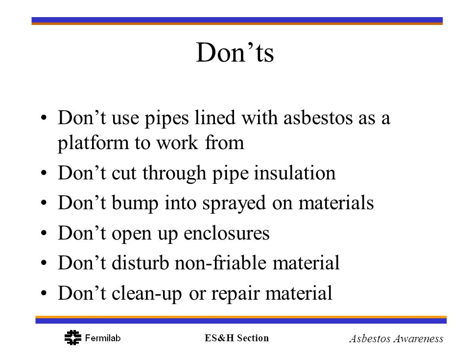 Don'ts Don't use pipes lined with asbestos as a platform to work from
