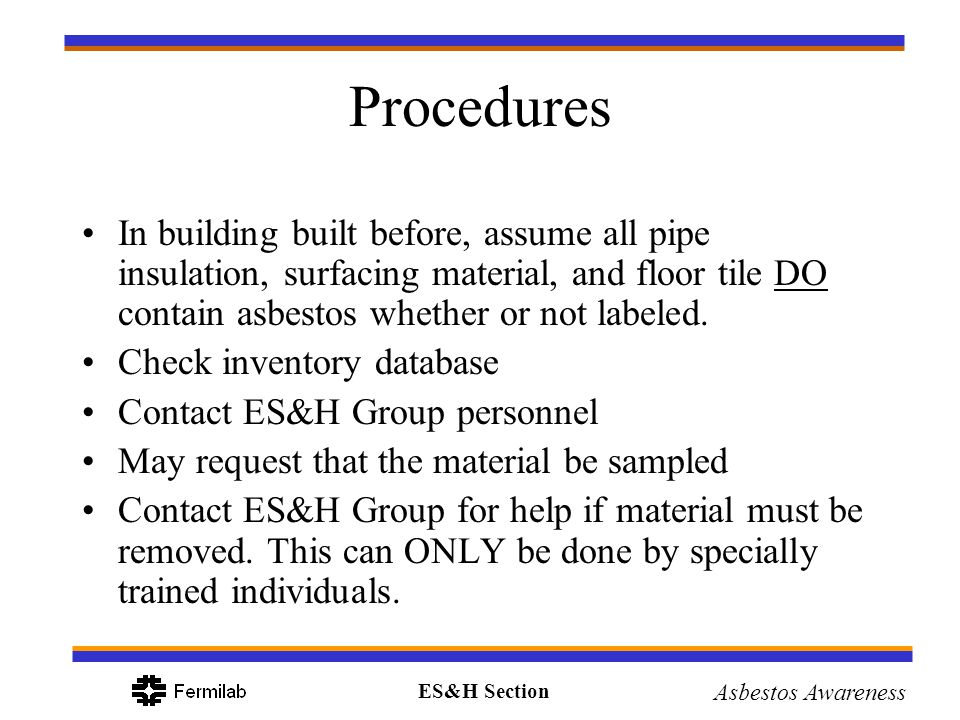 Procedures In building built before, assume all pipe insulation, surfacing material, and floor tile DO contain asbestos whether or not labeled.