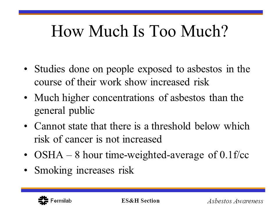 How Much Is Too Much Studies done on people exposed to asbestos in the course of their work show increased risk.