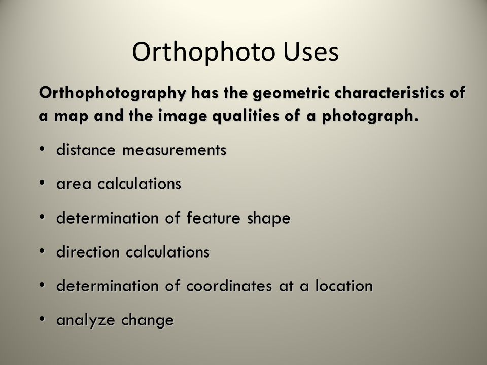 Orthophoto Uses Orthophotography has the geometric characteristics of a map and the image qualities of a photograph.