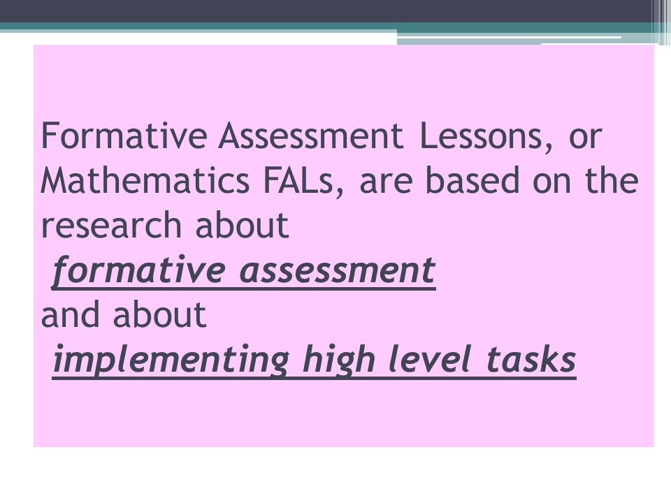 Formative Assessment Lessons, or Mathematics FALs, are based on the research about formative assessment and about implementing high level tasks