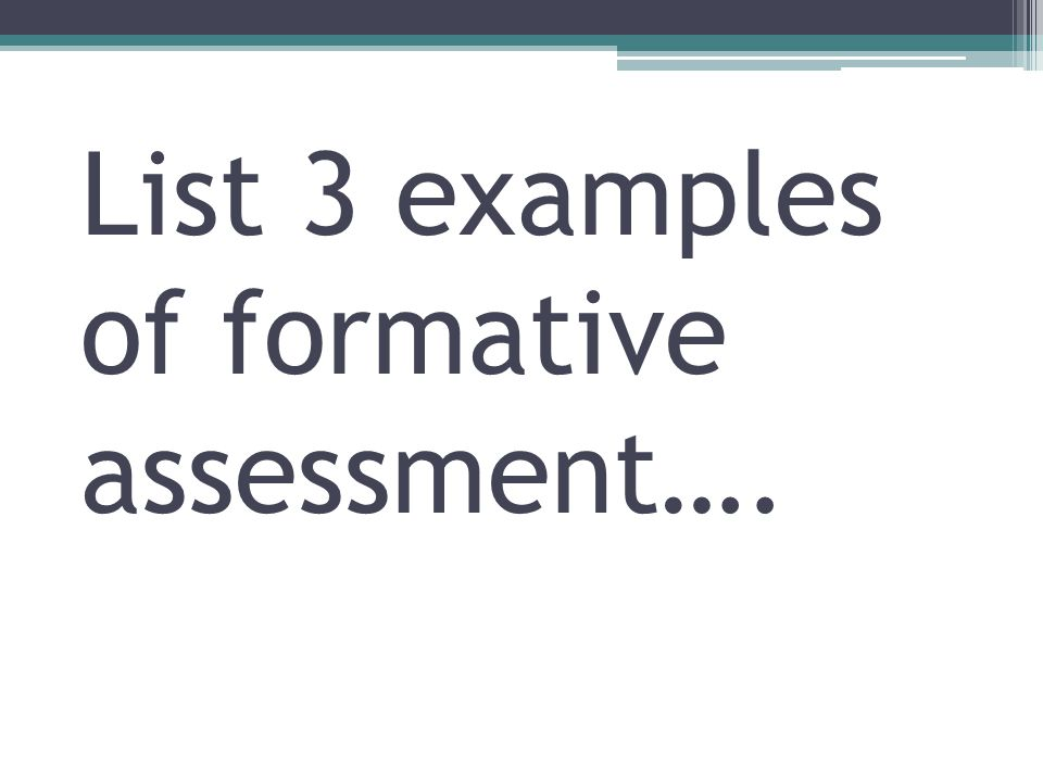 List 3 examples of formative assessment….