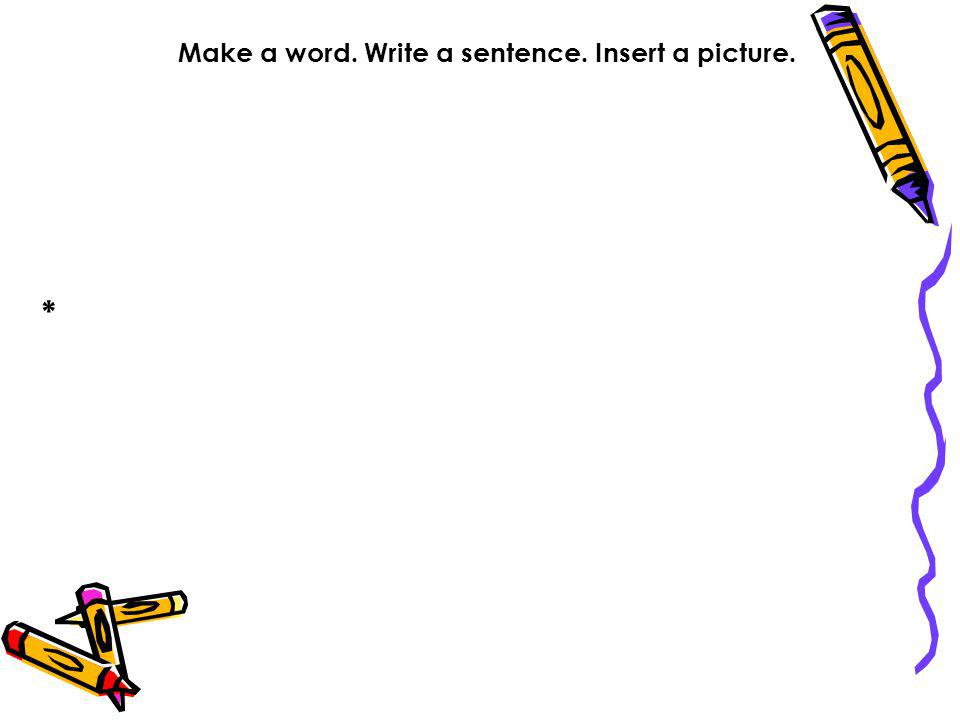 Make a word. Write a sentence. Insert a picture.