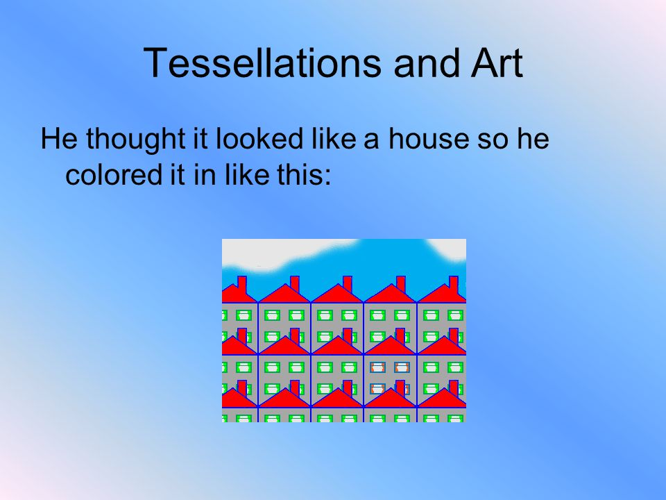 Tessellations and Art He thought it looked like a house so he colored it in like this: