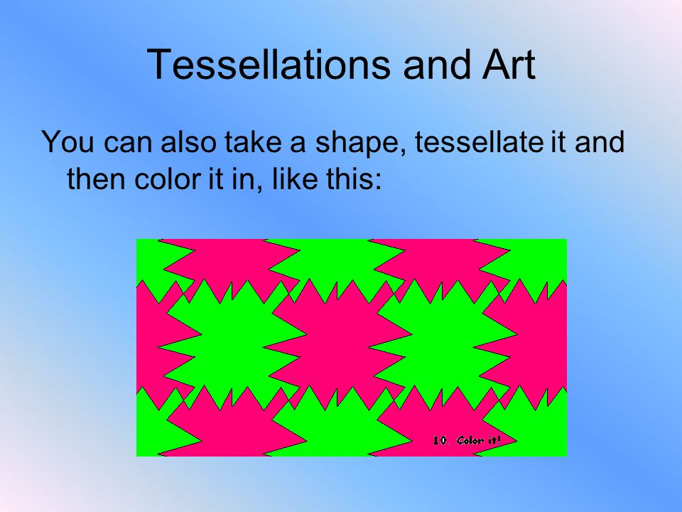 Tessellations and Art You can also take a shape, tessellate it and then color it in, like this: