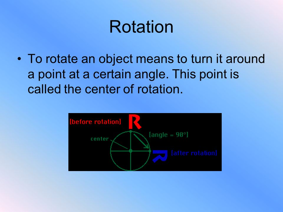 Rotation To rotate an object means to turn it around a point at a certain angle.