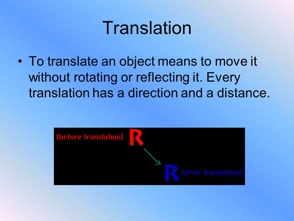 Translation To translate an object means to move it without rotating or reflecting it.