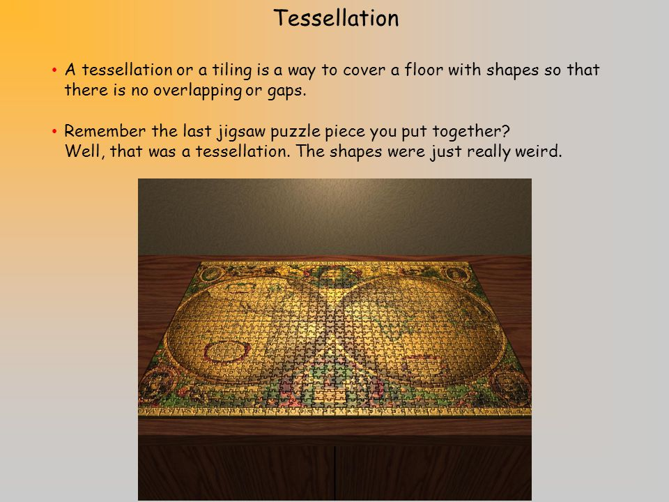 Tessellation A tessellation or a tiling is a way to cover a floor with shapes so that there is no overlapping or gaps.