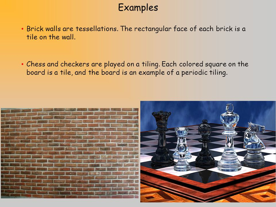 Examples Brick walls are tessellations. The rectangular face of each brick is a tile on the wall.