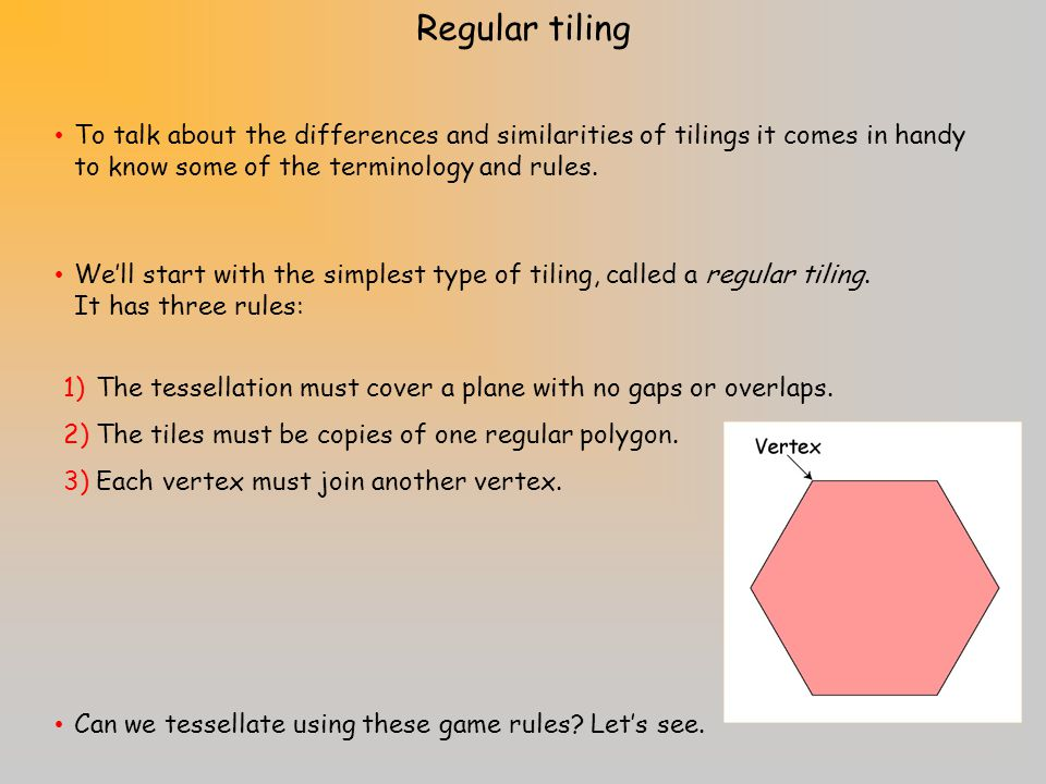 Regular tiling To talk about the differences and similarities of tilings it comes in handy to know some of the terminology and rules.
