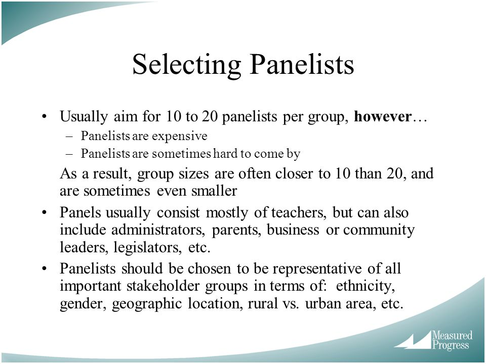 Selecting Panelists Usually aim for 10 to 20 panelists per group, however… Panelists are expensive.