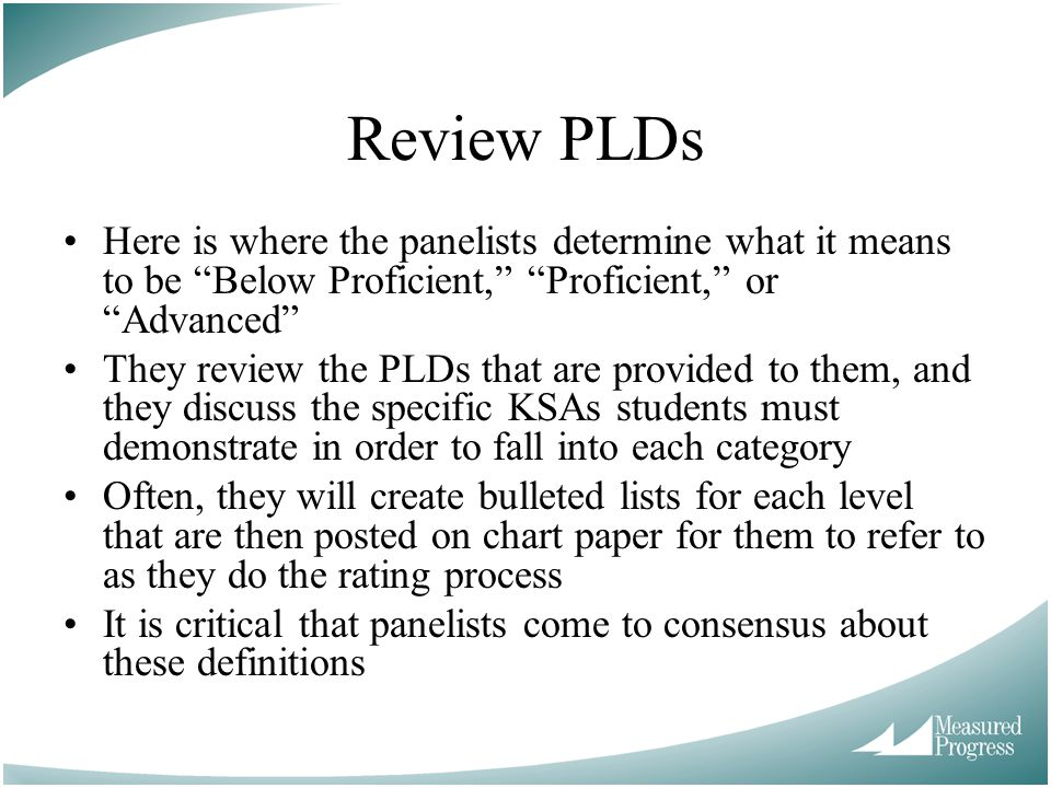 Review PLDs Here is where the panelists determine what it means to be Below Proficient, Proficient, or Advanced