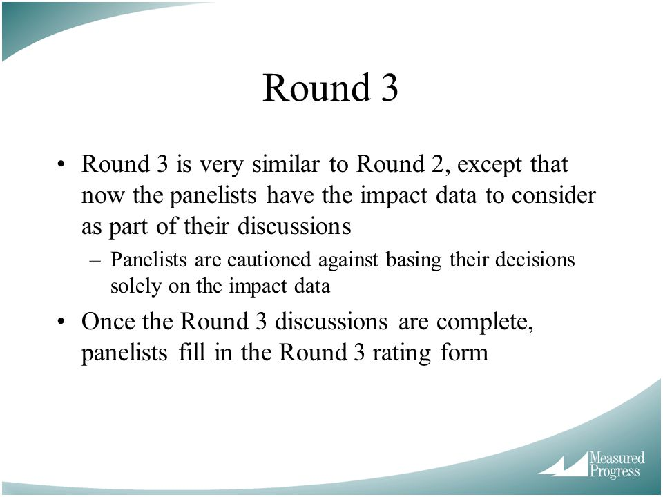 Round 3 Round 3 is very similar to Round 2, except that now the panelists have the impact data to consider as part of their discussions.