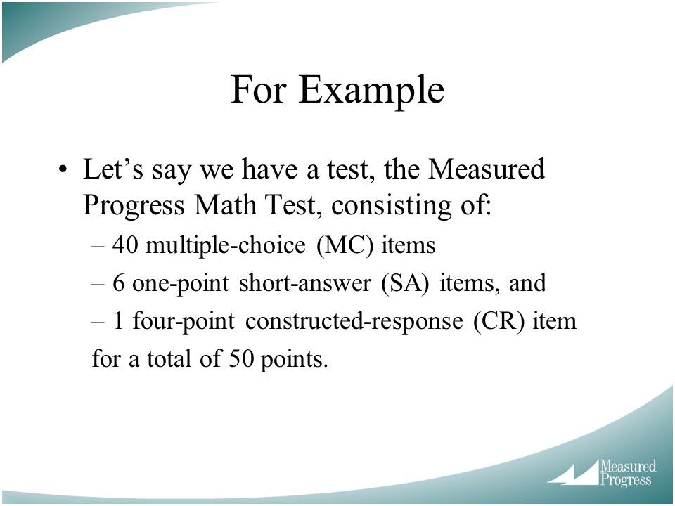 For Example Let's say we have a test, the Measured Progress Math Test, consisting of: 40 multiple-choice (MC) items.