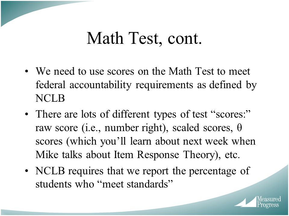 Math Test, cont. We need to use scores on the Math Test to meet federal accountability requirements as defined by NCLB.