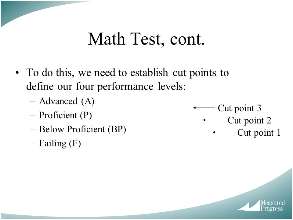 Math Test, cont. To do this, we need to establish cut points to define our four performance levels: