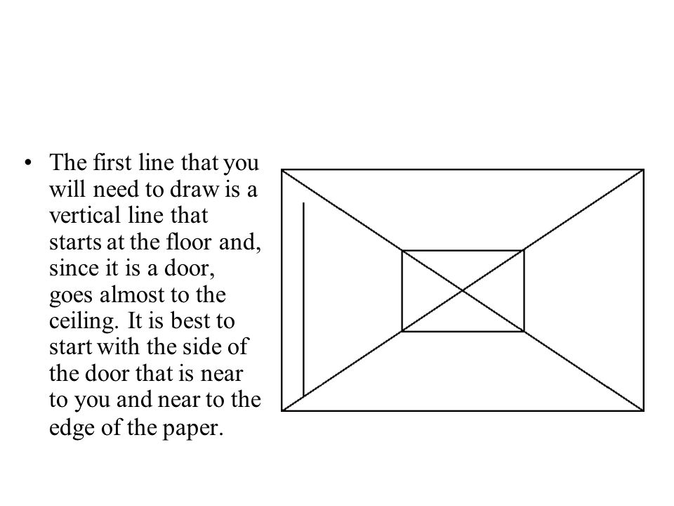 The first line that you will need to draw is a vertical line that starts at the floor and, since it is a door, goes almost to the ceiling.