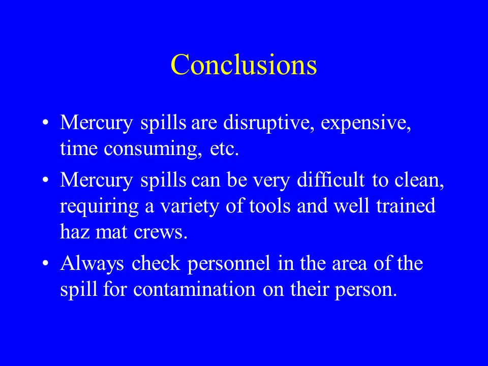 Conclusions Mercury spills are disruptive, expensive, time consuming, etc.