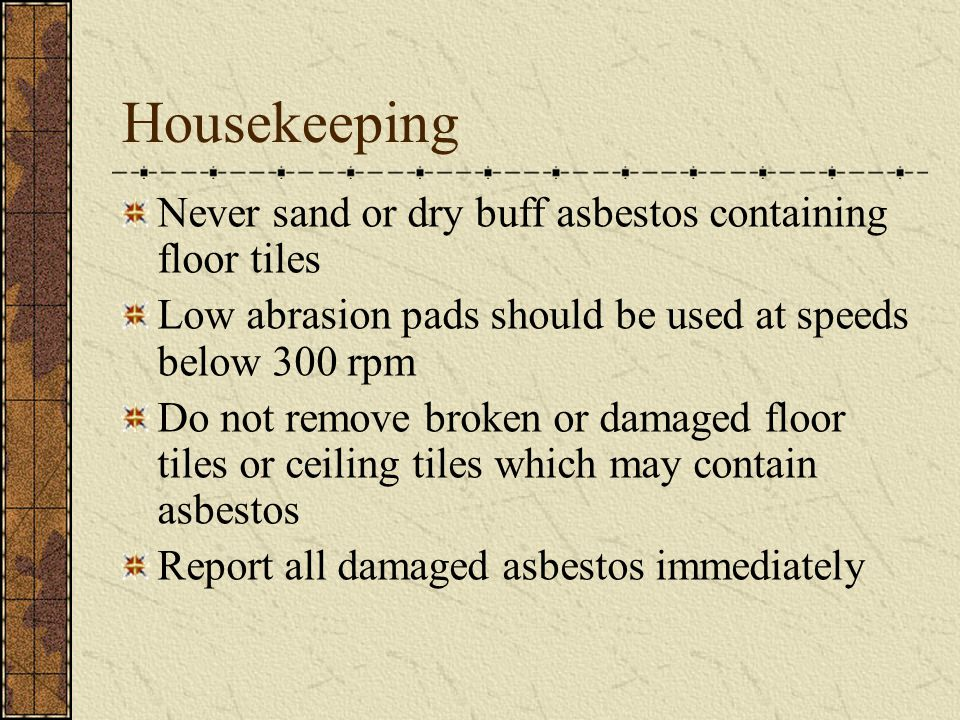 Housekeeping Never sand or dry buff asbestos containing floor tiles
