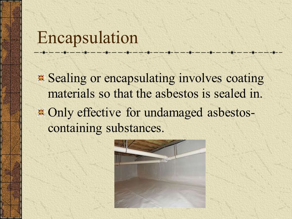 Encapsulation Sealing or encapsulating involves coating materials so that the asbestos is sealed in.