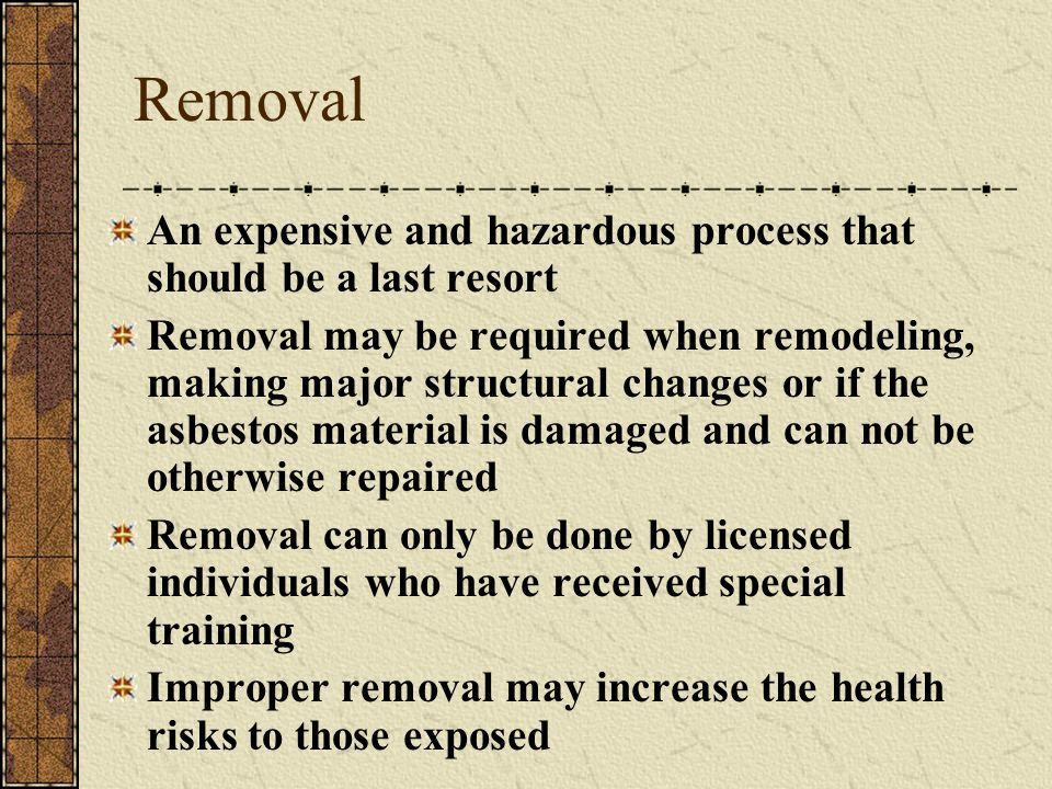 Removal An expensive and hazardous process that should be a last resort.