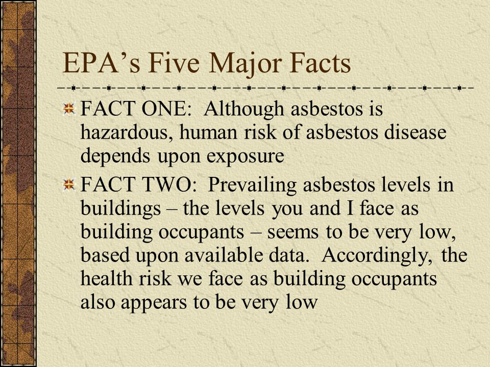 EPA's Five Major Facts FACT ONE: Although asbestos is hazardous, human risk of asbestos disease depends upon exposure.