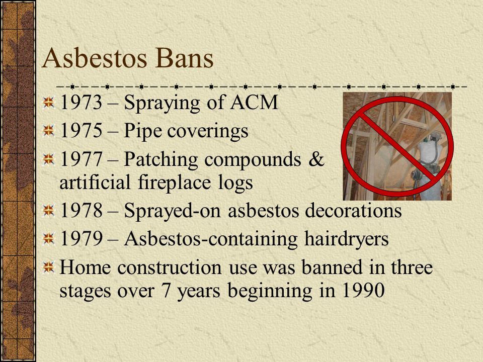 Asbestos Bans 1973 – Spraying of ACM 1975 – Pipe coverings
