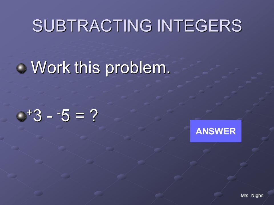 SUBTRACTING INTEGERS Work this problem. +3 - -5 = ANSWER Mrs. Nighs