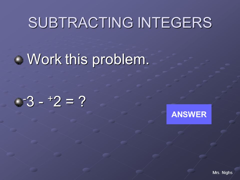 SUBTRACTING INTEGERS Work this problem. -3 - +2 = ANSWER Mrs. Nighs