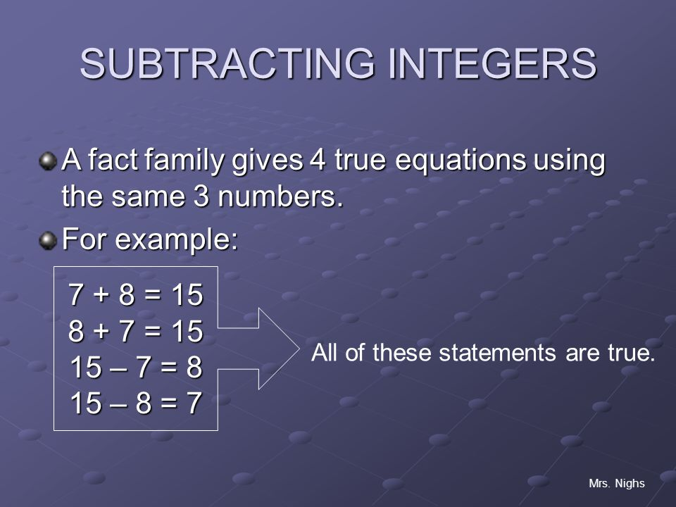 SUBTRACTING INTEGERS A fact family gives 4 true equations using the same 3 numbers. For example: = 15.