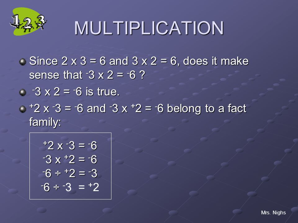 MULTIPLICATION Since 2 x 3 = 6 and 3 x 2 = 6, does it make sense that -3 x 2 = x 2 = -6 is true.