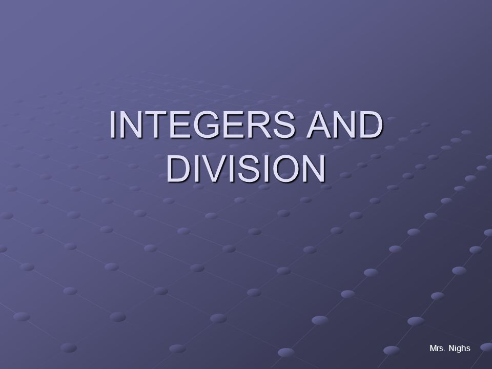 INTEGERS AND DIVISION Mrs. Nighs
