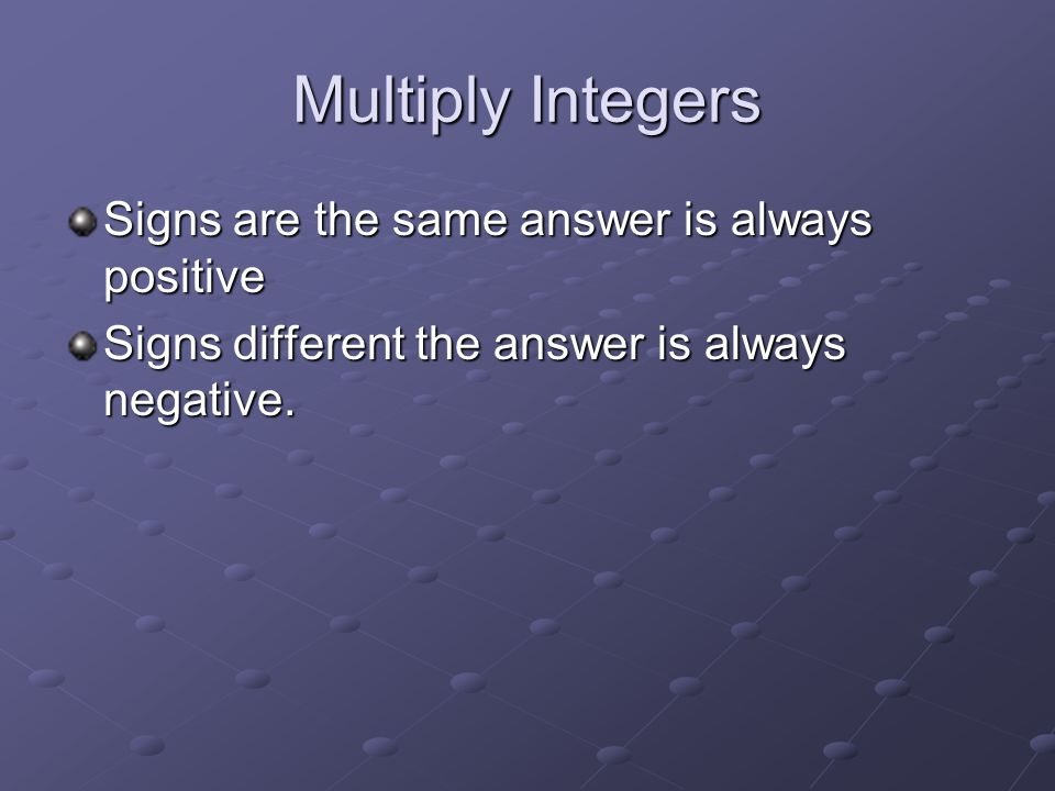 Multiply Integers Signs are the same answer is always positive