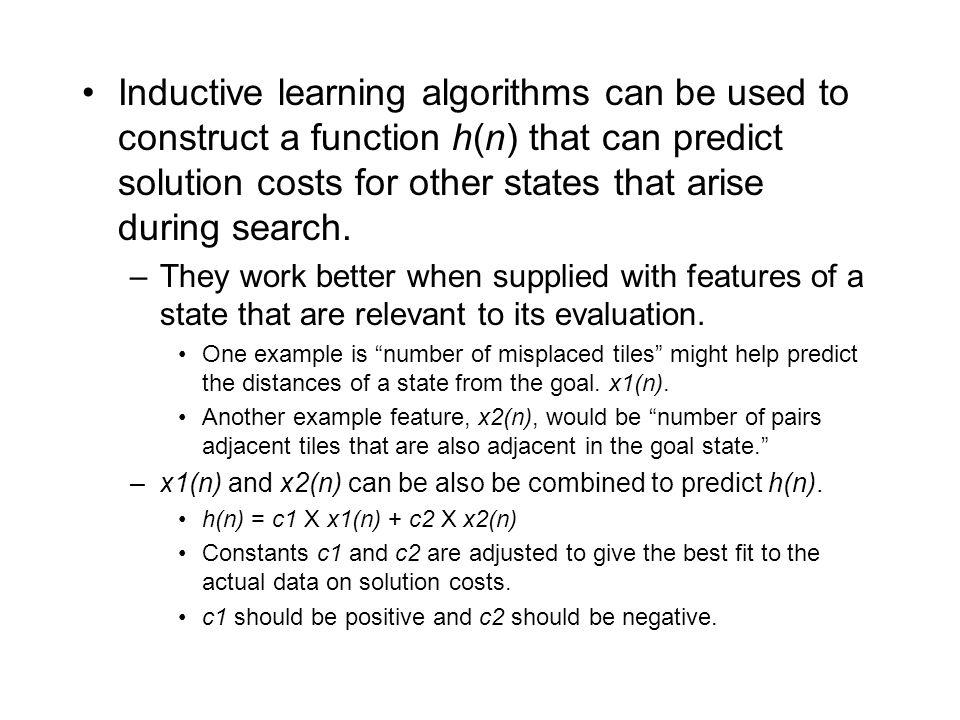 Inductive learning algorithms can be used to construct a function h(n) that can predict solution costs for other states that arise during search.