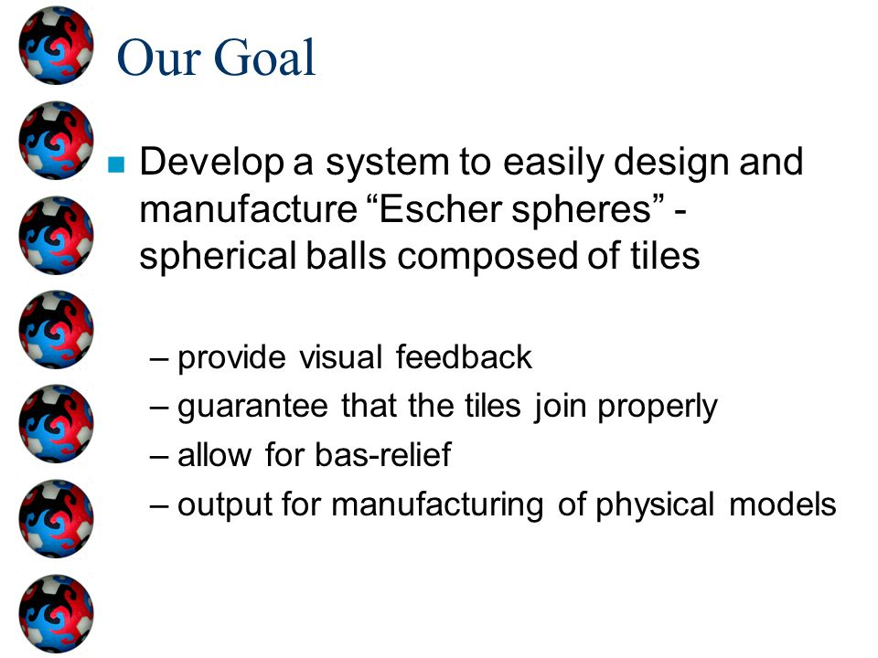 Our Goal Develop a system to easily design and manufacture Escher spheres - spherical balls composed of tiles.