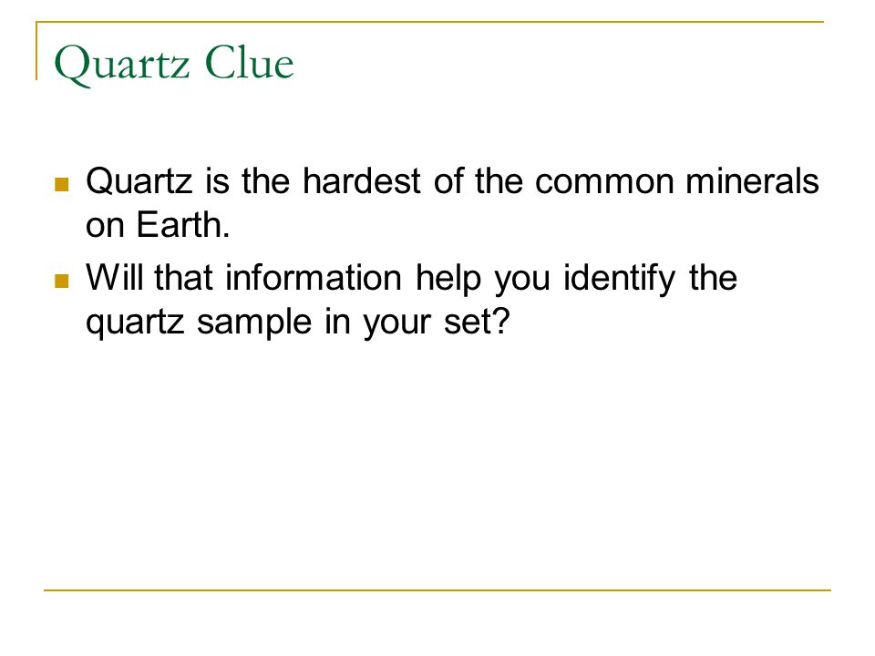 Quartz Clue Quartz is the hardest of the common minerals on Earth.