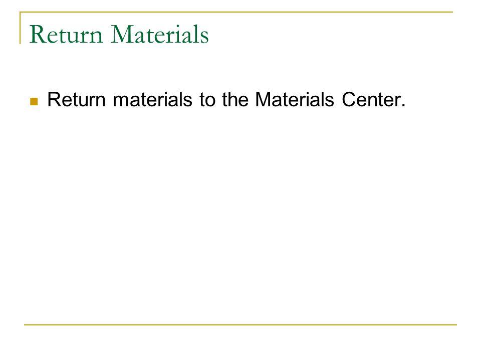 Return Materials Return materials to the Materials Center.