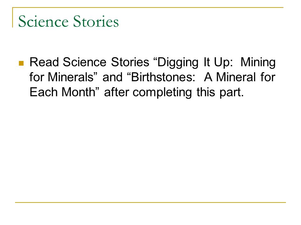 Science Stories Read Science Stories Digging It Up: Mining for Minerals and Birthstones: A Mineral for Each Month after completing this part.