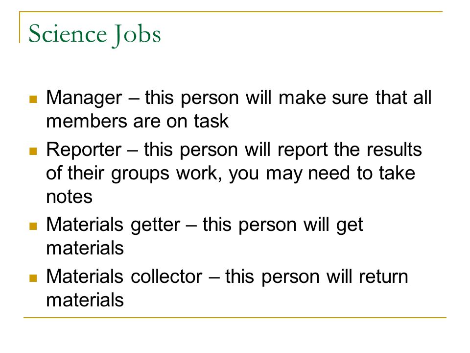 Science Jobs Manager – this person will make sure that all members are on task.