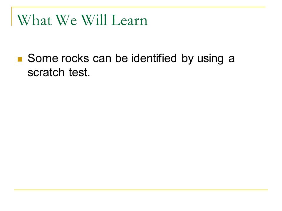 What We Will Learn Some rocks can be identified by using a scratch test.