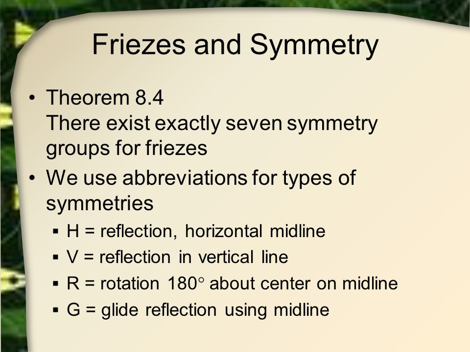 Friezes and Symmetry Theorem 8.4 There exist exactly seven symmetry groups for friezes. We use abbreviations for types of symmetries.