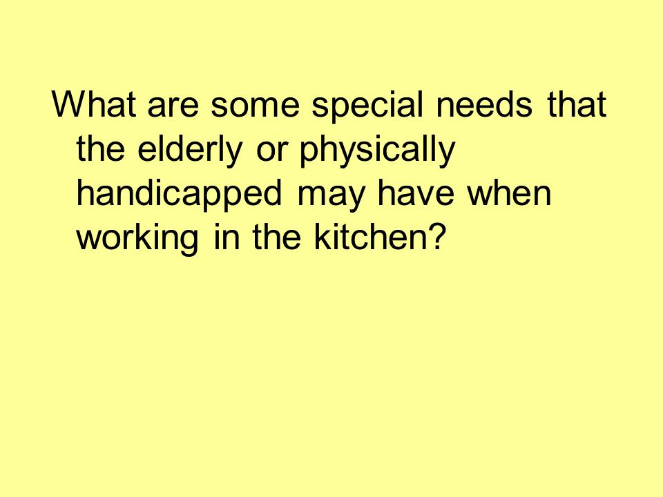 What are some special needs that the elderly or physically handicapped may have when working in the kitchen