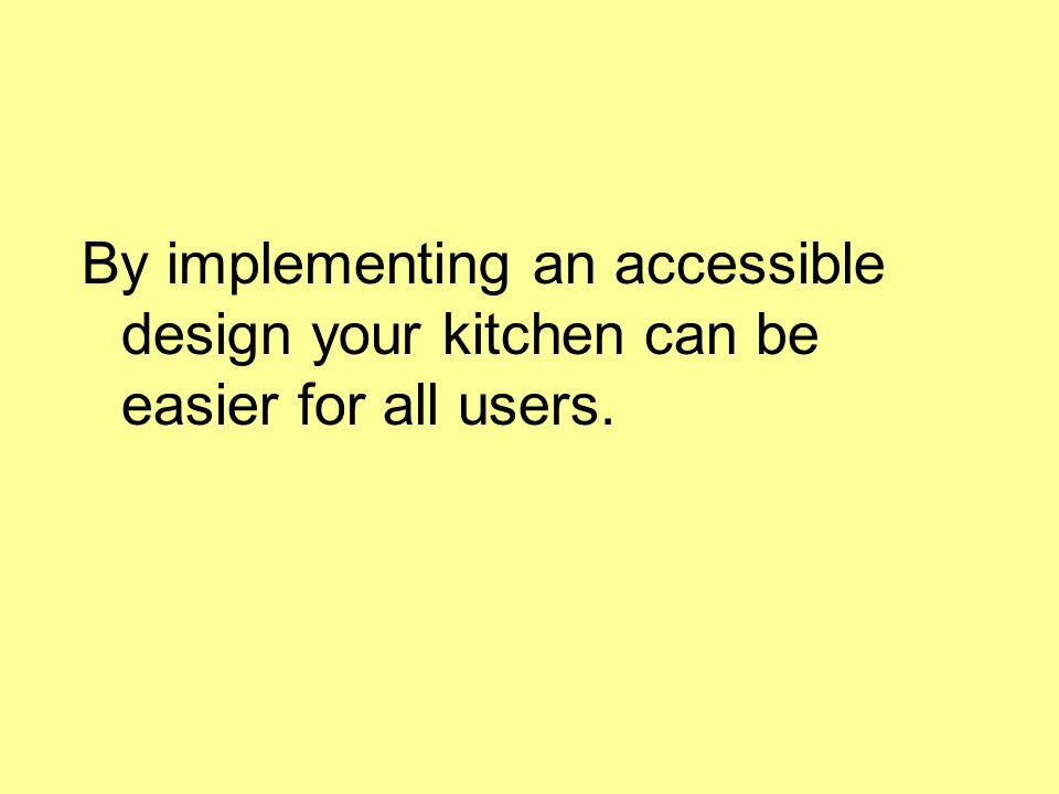 By implementing an accessible design your kitchen can be easier for all users.